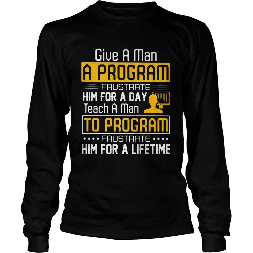 Give a man a program frustrate him for a day teach a man to program frustrate him for a lifetime sh Long Sleeve