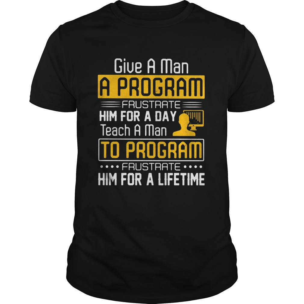 Give a man a program frustrate him for a day teach a man to program frustrate him for a lifetime sh Unisex