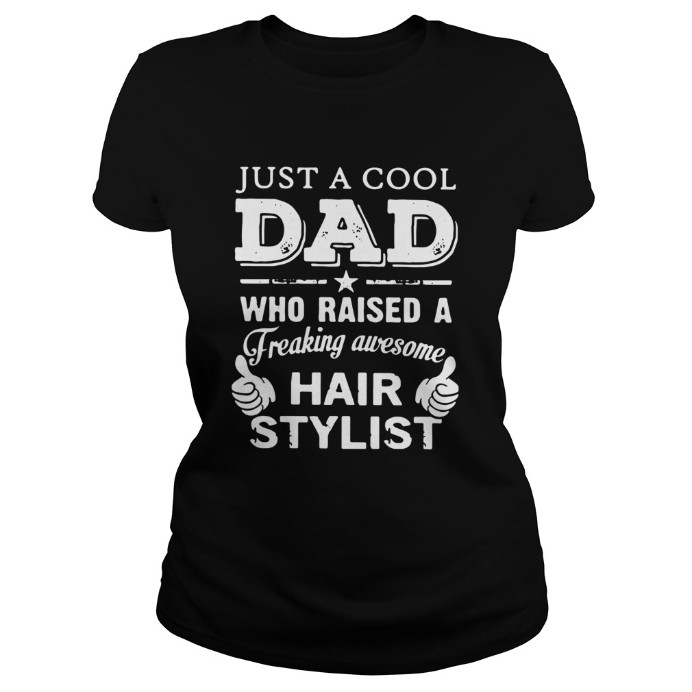 Just A Cool Dad Who Raised A Freaking Awesome Hair Stylist  Classic Ladies