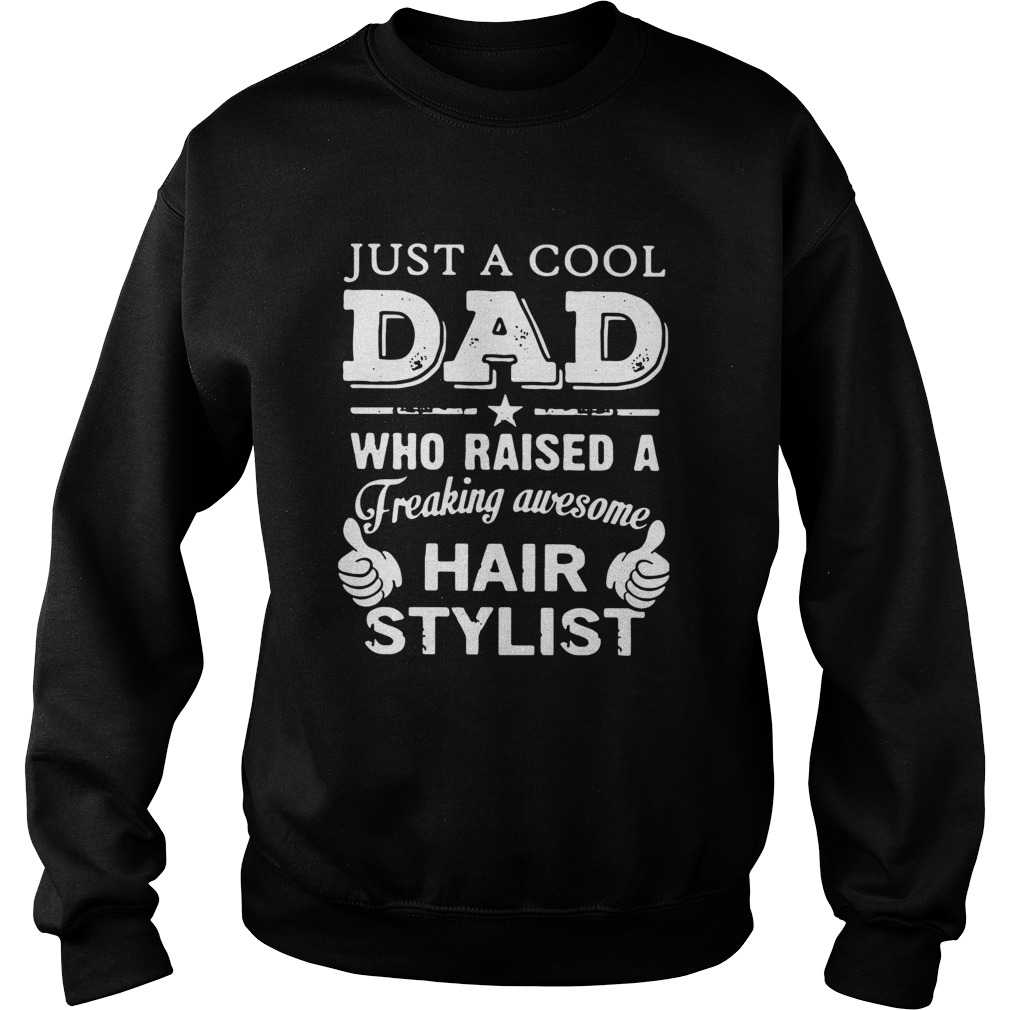 Just A Cool Dad Who Raised A Freaking Awesome Hair Stylist  Sweatshirt