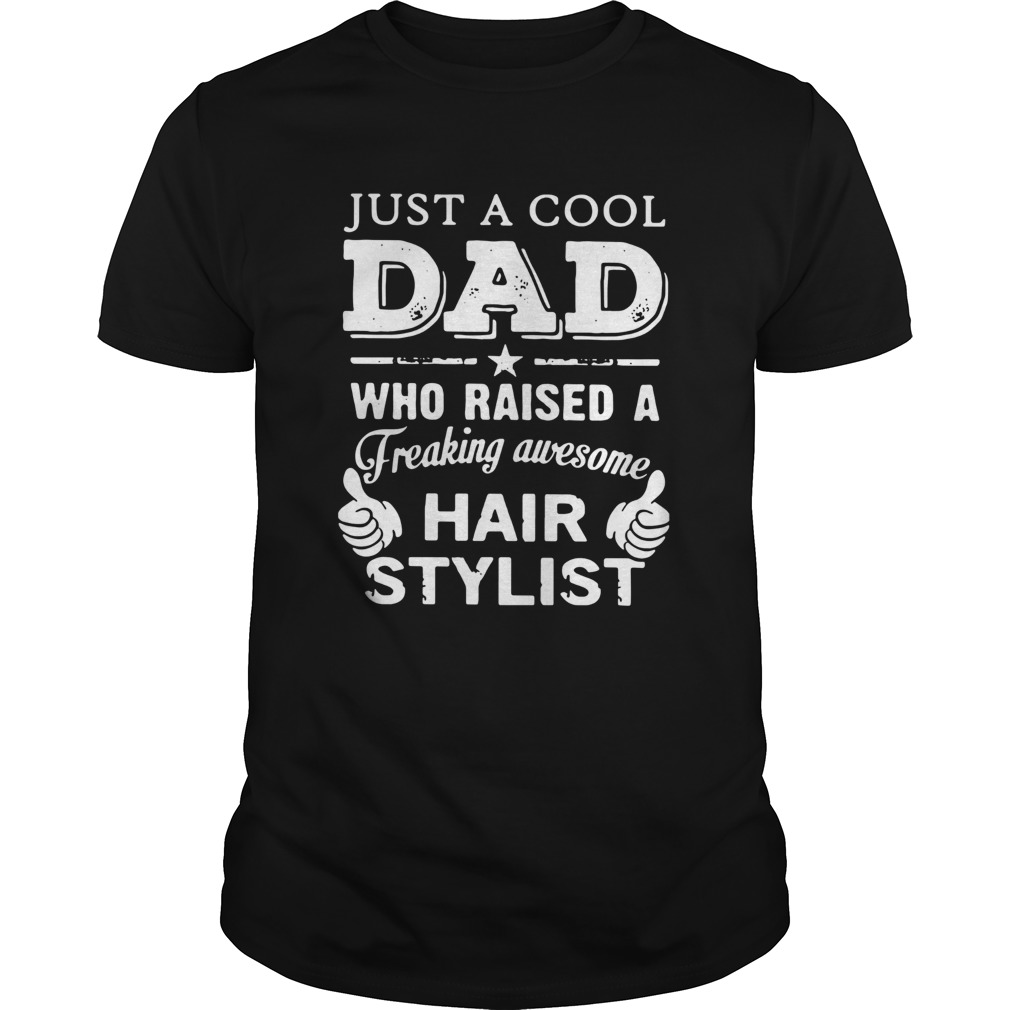 Just A Cool Dad Who Raised A Freaking Awesome Hair Stylist  Unisex