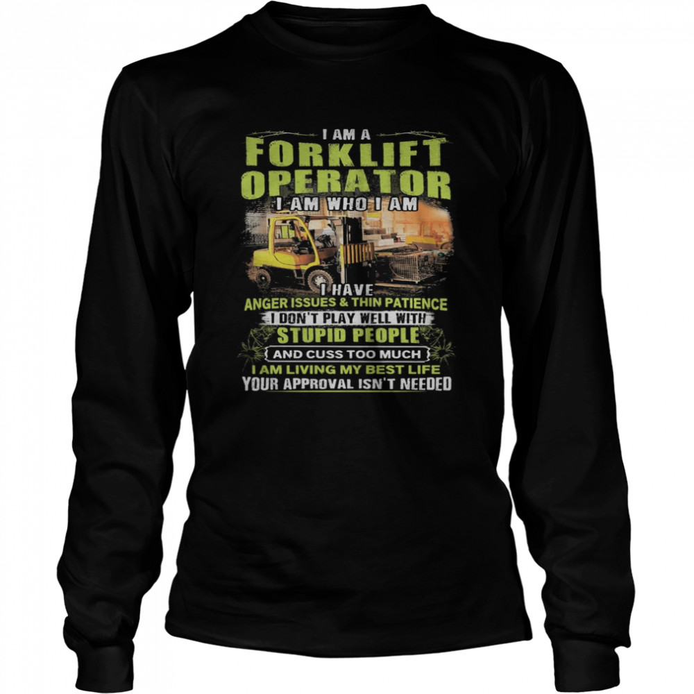 I Am A Forklift Operator I Am Who I Am I Have Anger Issues And Thin Patience  Long Sleeved T-shirt